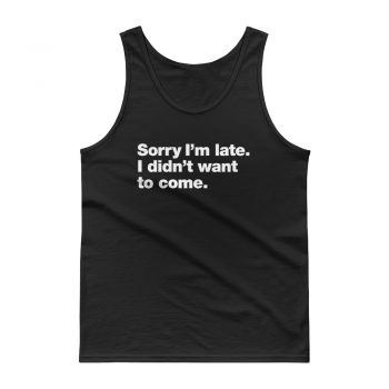 Sorry Im Late I didnt Want to Come Unisex Tank top
