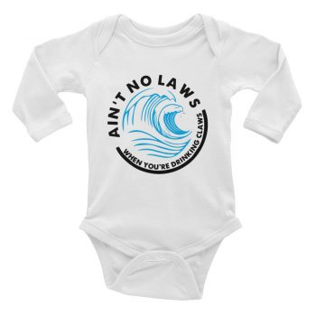 Ai't no laws when you're drinking claws Quote Baby Bodysuit Long Sleeve