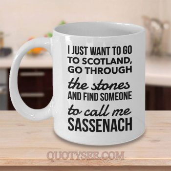 I just want to go to Scotland go through the stones and find someone to call me Sassenach Mug