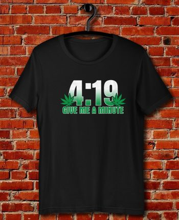 4 19 Give Me A Minute 420 Pot Head Stoner Smoker Kush Weed Quote Unisex T Shirt