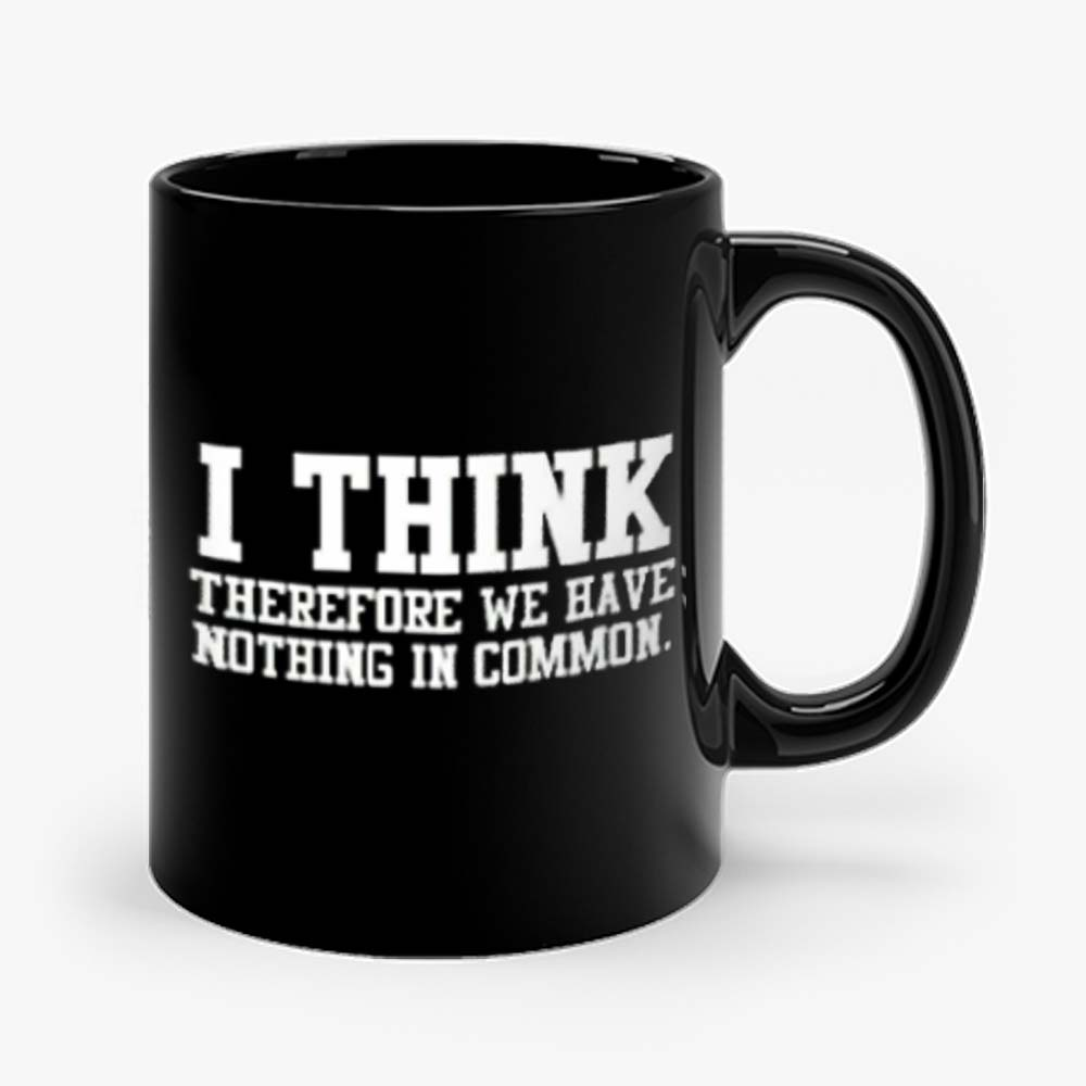 I Think Therefore We Have Nothing in Common Mug