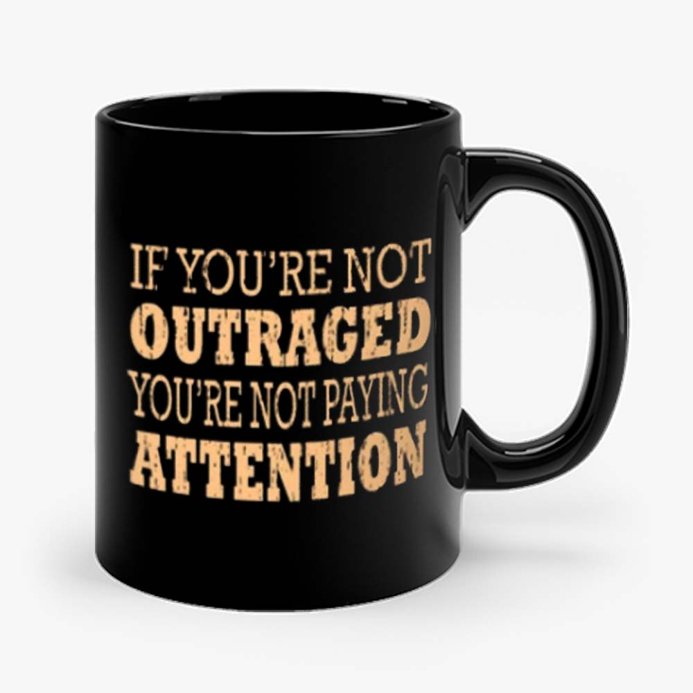 If Youre Not Outraged Youre Not Paying Attention Mug