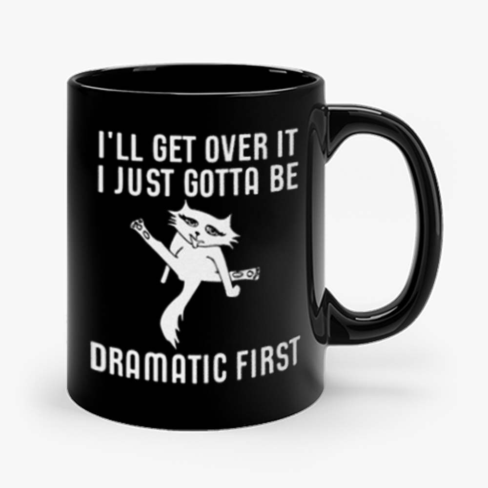 Ill Get Over It I Just Need To Be Dramatic First Cat Mug
