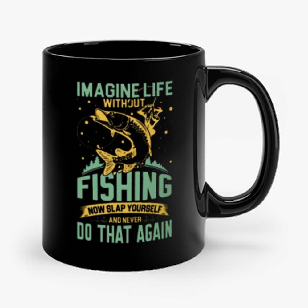 Imagine Life Without FISHING now slap yourself and never DO THAT AGAIN Mug