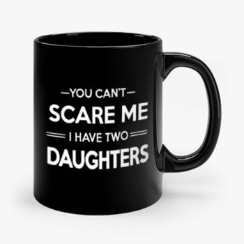 You Cant Scare Me I Have 2 Daughters Mug