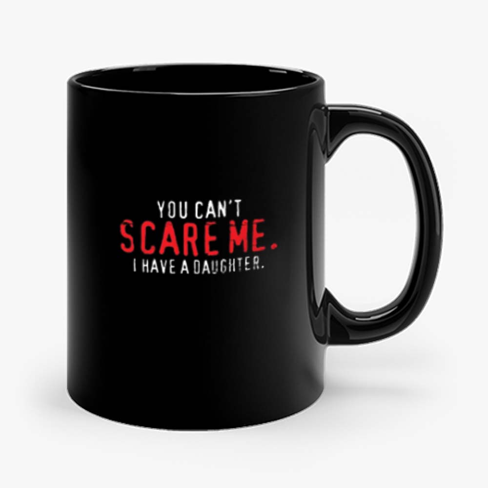You Cant Scare Me I Have Daughter Mug