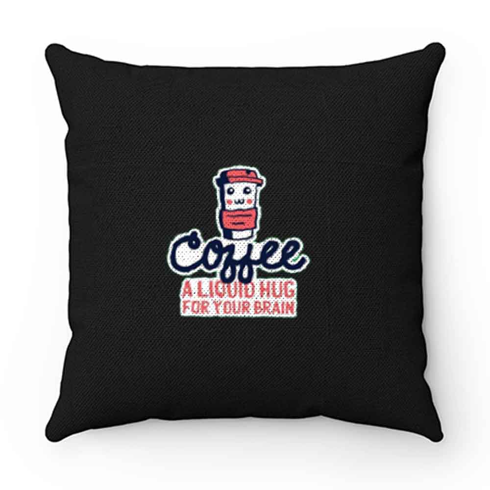 A Liquid Hug For Your Brain Coffee Pillow Case Cover