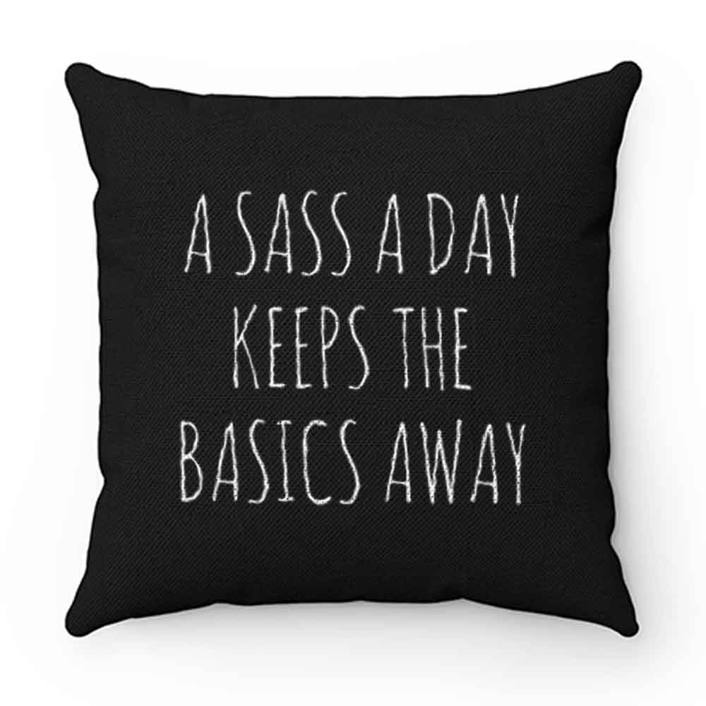 A Sass A Day Keeps The Basics Away Pillow Case Cover
