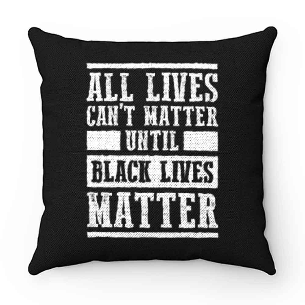 All Lives Cant Matter Until Black Lives Matter Pillow Case Cover