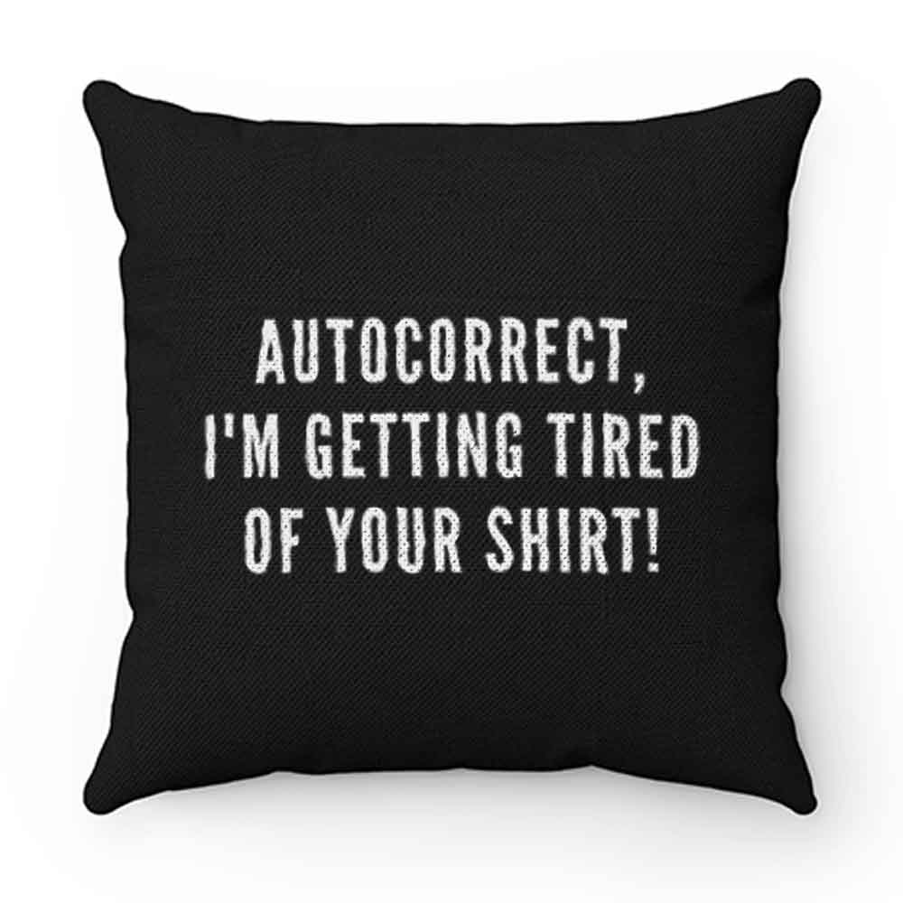 Autocorrect Im Getting Tired Of Your Shirt Pillow Case Cover
