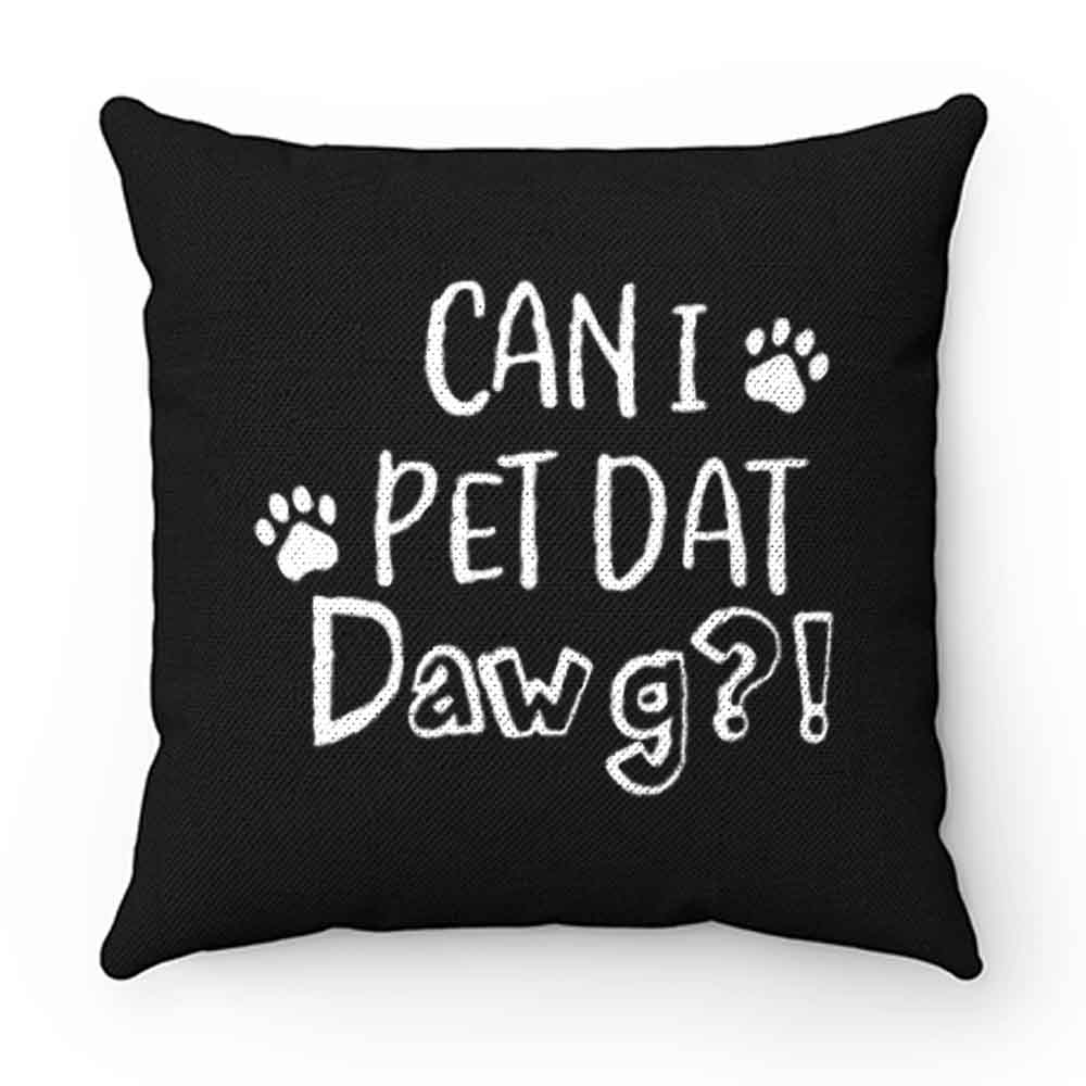 Can I Pet Dat Dawg Shirt Can I Pet That Dog Funny Dog Pillow Case Cover
