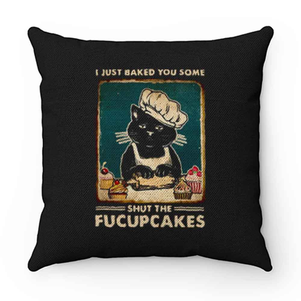 Cat I Just Baked You Some Shut The Fucupcakes Pillow Case Cover